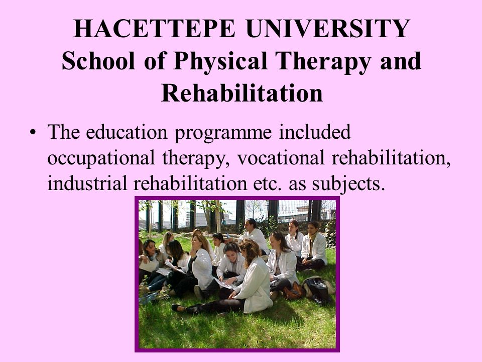 HACETTEPE UNIVERSITY School of Physical Therapy and Rehabilitation The education programme included occupational therapy, vocational rehabilitation, industrial rehabilitation etc.