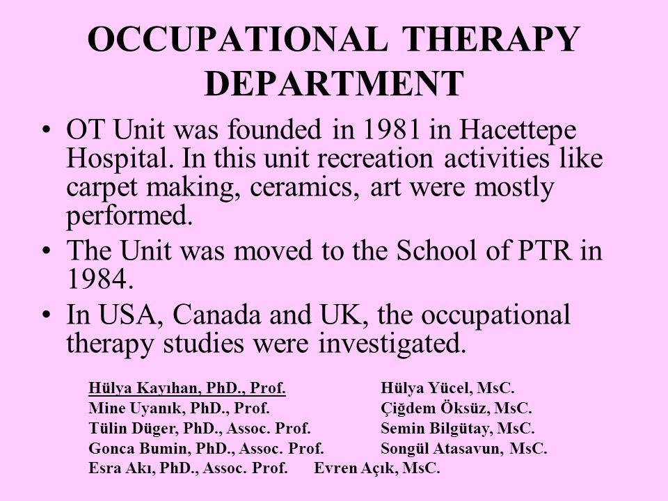 OCCUPATIONAL THERAPY DEPARTMENT OT Unit was founded in 1981 in Hacettepe Hospital. In this unit recreation activities like carpet making, ceramics, ar