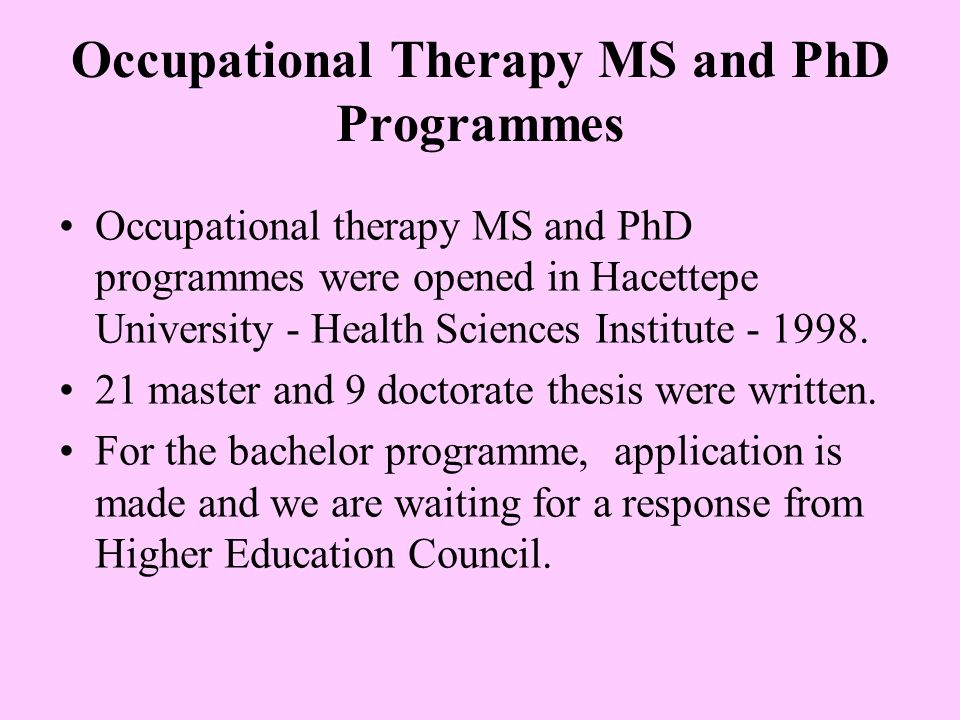 Occupational Therapy MS and PhD Programmes Occupational therapy MS and PhD programmes were opened in Hacettepe University - Health Sciences Institute - 1998.