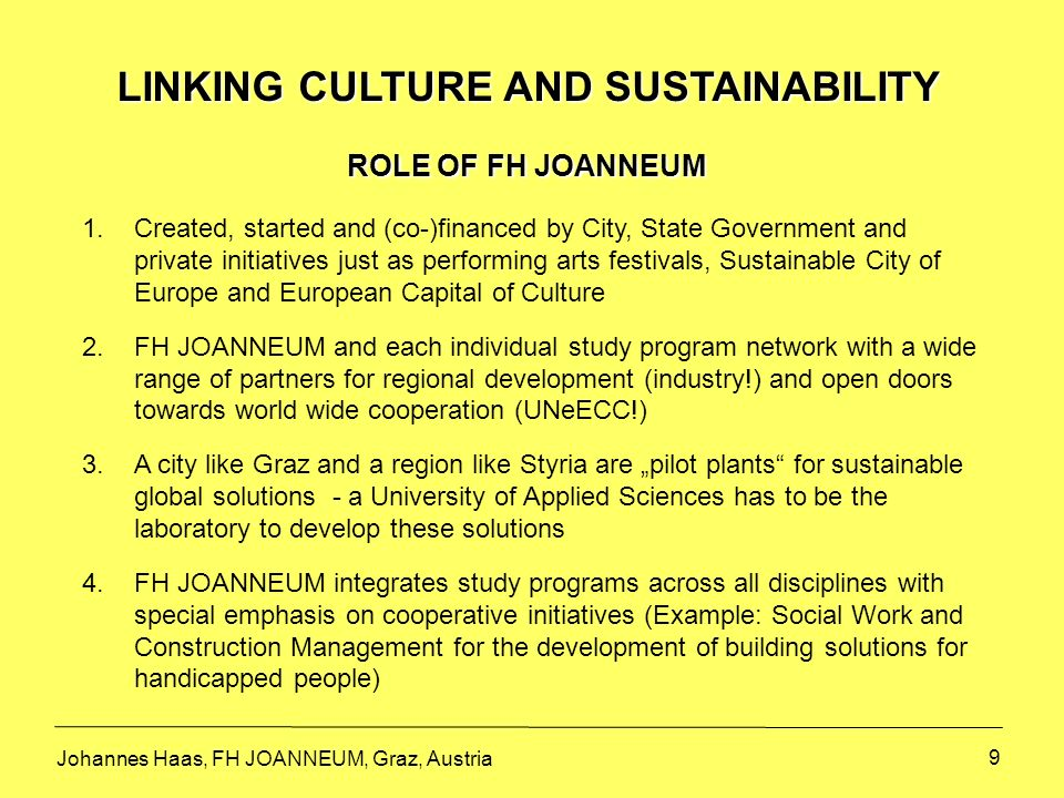 10 LINKING CULTURE AND SUSTAINABILITY EXAMPLES FOR SPECIFIC ACTIVITIES AT FH JOANNEUM From the start in 1995: Emphasis on programs in Media and Design to support public and private initiatives (strong support for the citys effort for being named City of Design) Since 2000: Partner in supporting networking activities (Example: Information Management helps the City of Graz in connecting with local businesses).