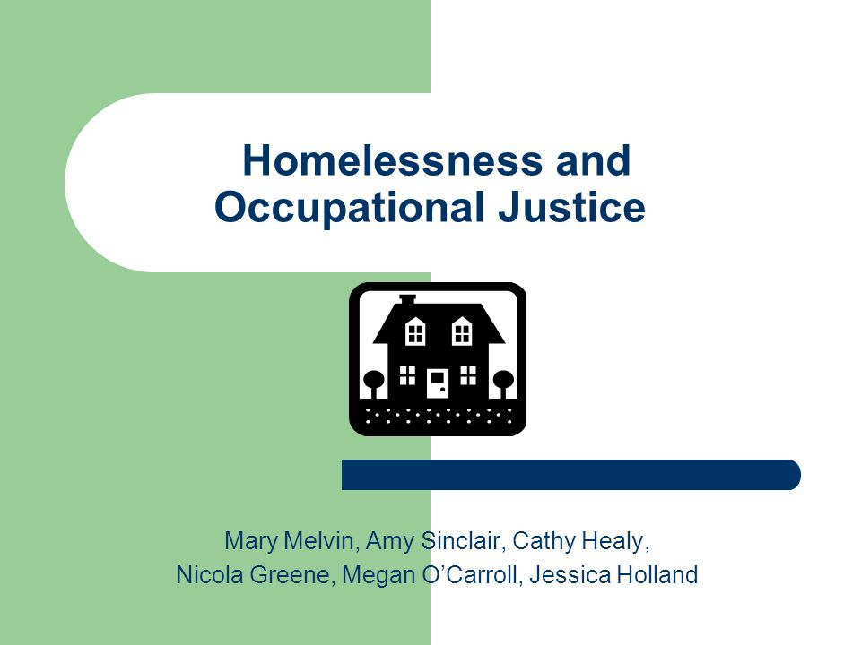Homelessness and Occupational Justice Mary Melvin, Amy Sinclair, Cathy Healy, Nicola Greene, Megan OCarroll, Jessica Holland