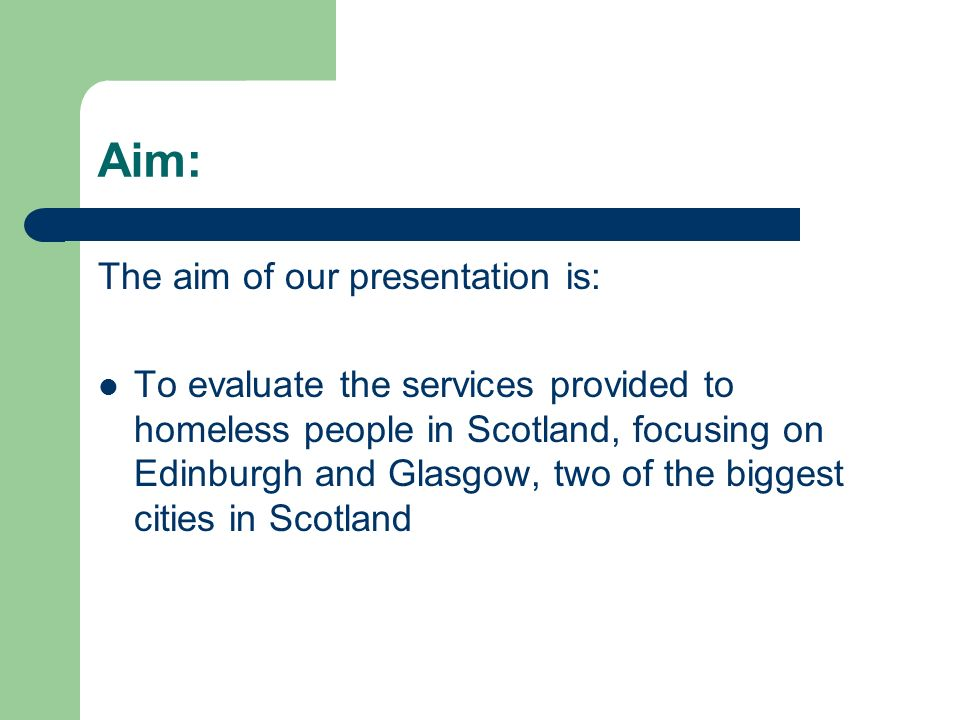 Aim: The aim of our presentation is: To evaluate the services provided to homeless people in Scotland, focusing on Edinburgh and Glasgow, two of the b
