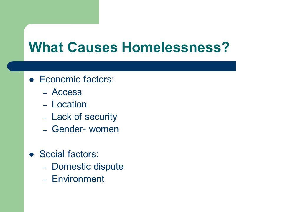 What Causes Homelessness? Economic factors: – Access – Location – Lack of security – Gender- women Social factors: – Domestic dispute – Environment