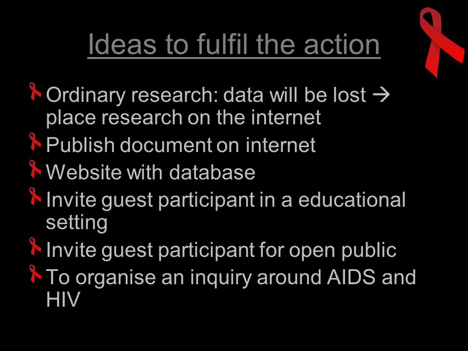 Ideas to fulfil the action Ordinary research: data will be lost place research on the internet Publish document on internet Website with database Invite guest participant in a educational setting Invite guest participant for open public To organise an inquiry around AIDS and HIV