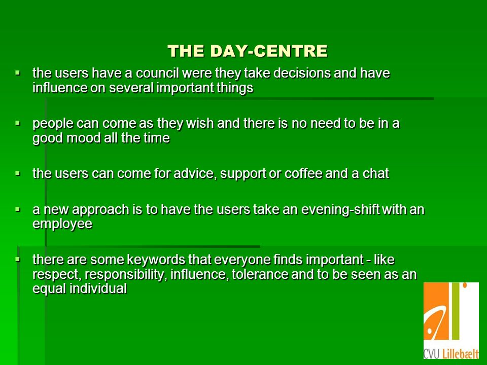 THE DAY-CENTRE the users have a council were they take decisions and have influence on several important things the users have a council were they take decisions and have influence on several important things people can come as they wish and there is no need to be in a good mood all the time people can come as they wish and there is no need to be in a good mood all the time the users can come for advice, support or coffee and a chat the users can come for advice, support or coffee and a chat a new approach is to have the users take an evening-shift with an employee a new approach is to have the users take an evening-shift with an employee there are some keywords that everyone finds important - like respect, responsibility, influence, tolerance and to be seen as an equal individual there are some keywords that everyone finds important - like respect, responsibility, influence, tolerance and to be seen as an equal individual