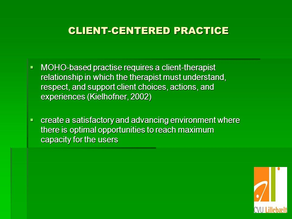 CLIENT-CENTERED PRACTICE MOHO-based practise requires a client-therapist relationship in which the therapist must understand, respect, and support client choices, actions, and experiences (Kielhofner, 2002) MOHO-based practise requires a client-therapist relationship in which the therapist must understand, respect, and support client choices, actions, and experiences (Kielhofner, 2002) create a satisfactory and advancing environment where there is optimal opportunities to reach maximum capacity for the users create a satisfactory and advancing environment where there is optimal opportunities to reach maximum capacity for the users