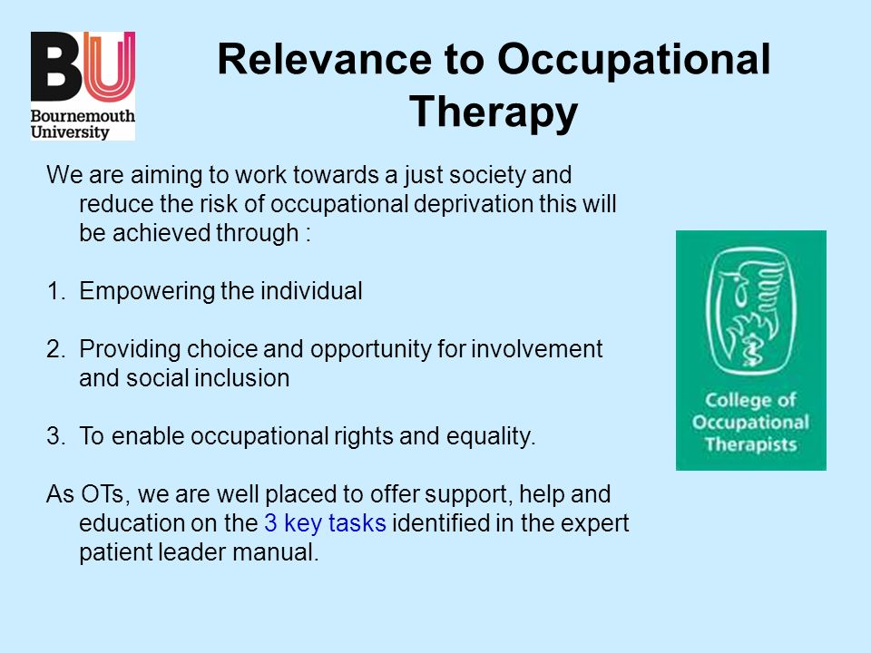 Relevance to Occupational Therapy We are aiming to work towards a just society and reduce the risk of occupational deprivation this will be achieved through : 1.Empowering the individual 2.Providing choice and opportunity for involvement and social inclusion 3.To enable occupational rights and equality.