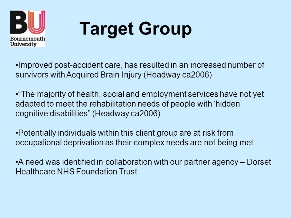 Target Group Improved post-accident care, has resulted in an increased number of survivors with Acquired Brain Injury (Headway ca2006) The majority of health, social and employment services have not yet adapted to meet the rehabilitation needs of people with hidden cognitive disabilities (Headway ca2006) Potentially individuals within this client group are at risk from occupational deprivation as their complex needs are not being met A need was identified in collaboration with our partner agency – Dorset Healthcare NHS Foundation Trust
