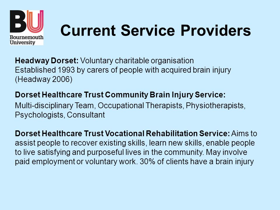 Current Service Providers Headway Dorset: Voluntary charitable organisation Established 1993 by carers of people with acquired brain injury (Headway 2006) Dorset Healthcare Trust Community Brain Injury Service: Multi-disciplinary Team, Occupational Therapists, Physiotherapists, Psychologists, Consultant Dorset Healthcare Trust Vocational Rehabilitation Service: Aims to assist people to recover existing skills, learn new skills, enable people to live satisfying and purposeful lives in the community.