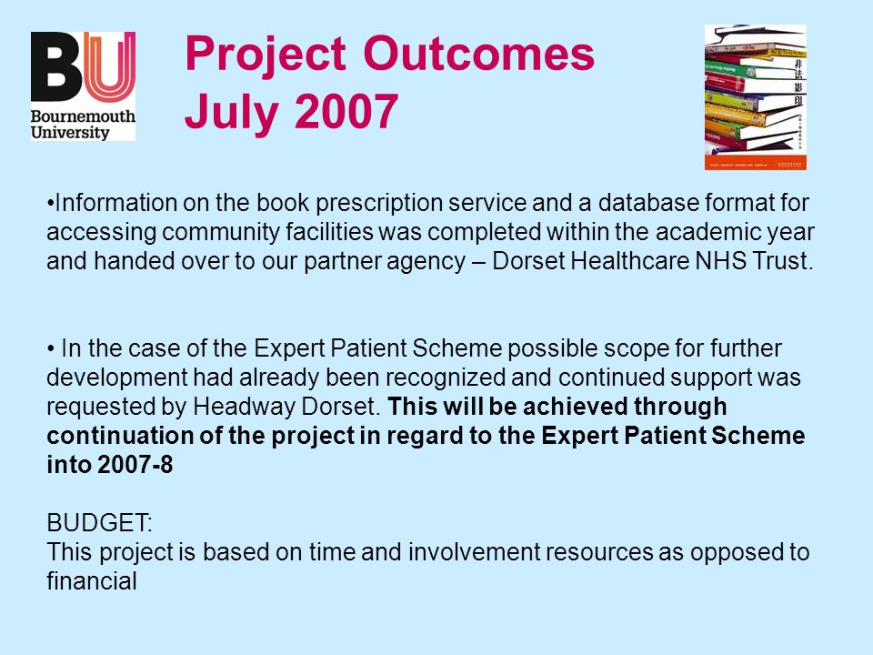 Project Outcomes July 2007 Information on the book prescription service and a database format for accessing community facilities was completed within the academic year and handed over to our partner agency – Dorset Healthcare NHS Trust.
