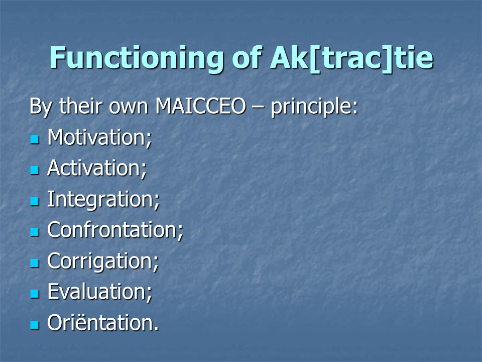 Functioning of Ak[trac]tie By their own MAICCEO – principle: Motivation; Motivation; Activation; Activation; Integration; Integration; Confrontation; Confrontation; Corrigation; Corrigation; Evaluation; Evaluation; Oriëntation.