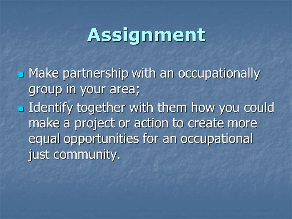 Assignment Make partnership with an occupationally group in your area; Make partnership with an occupationally group in your area; Identify together with them how you could make a project or action to create more equal opportunities for an occupational just community.