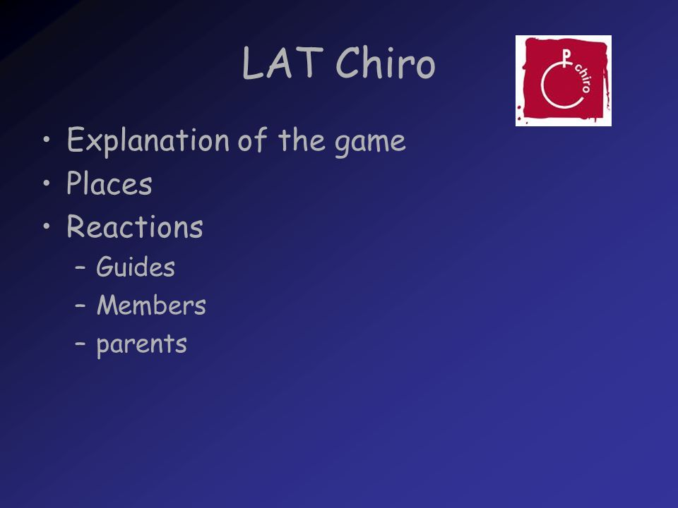 LAT Chiro Explanation of the game Places Reactions –Guides –Members –parents