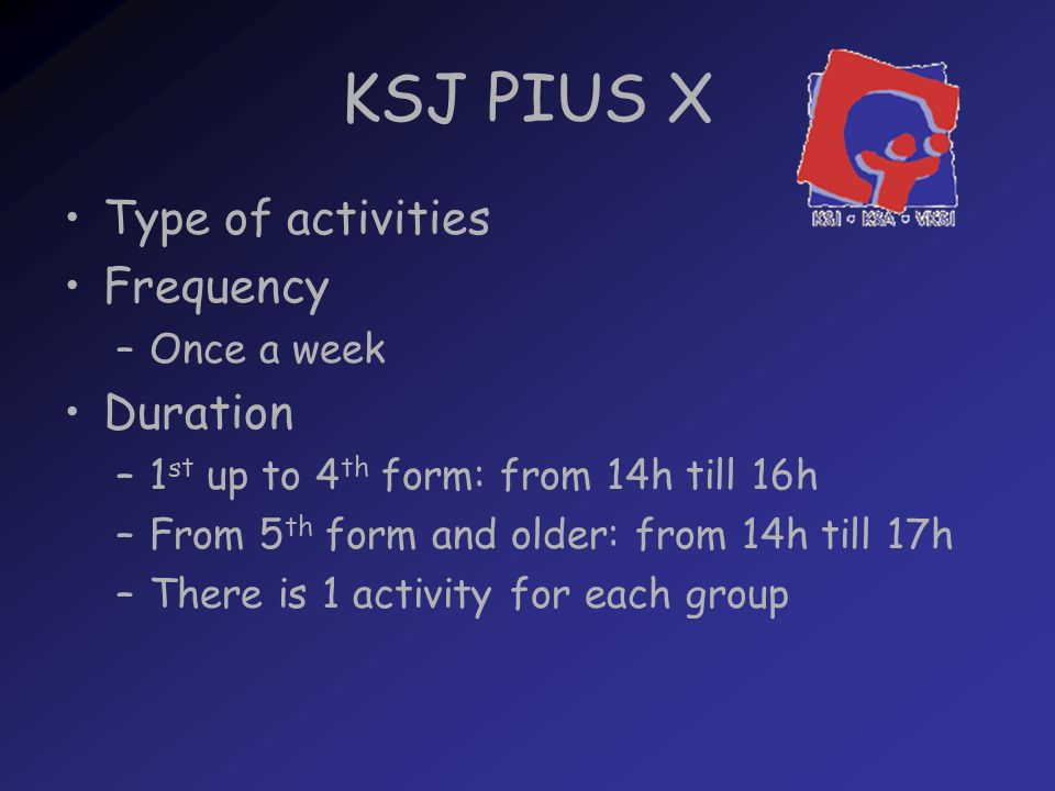 KSJ PIUS X Type of activities Frequency –Once a week Duration –1 st up to 4 th form: from 14h till 16h –From 5 th form and older: from 14h till 17h –There is 1 activity for each group
