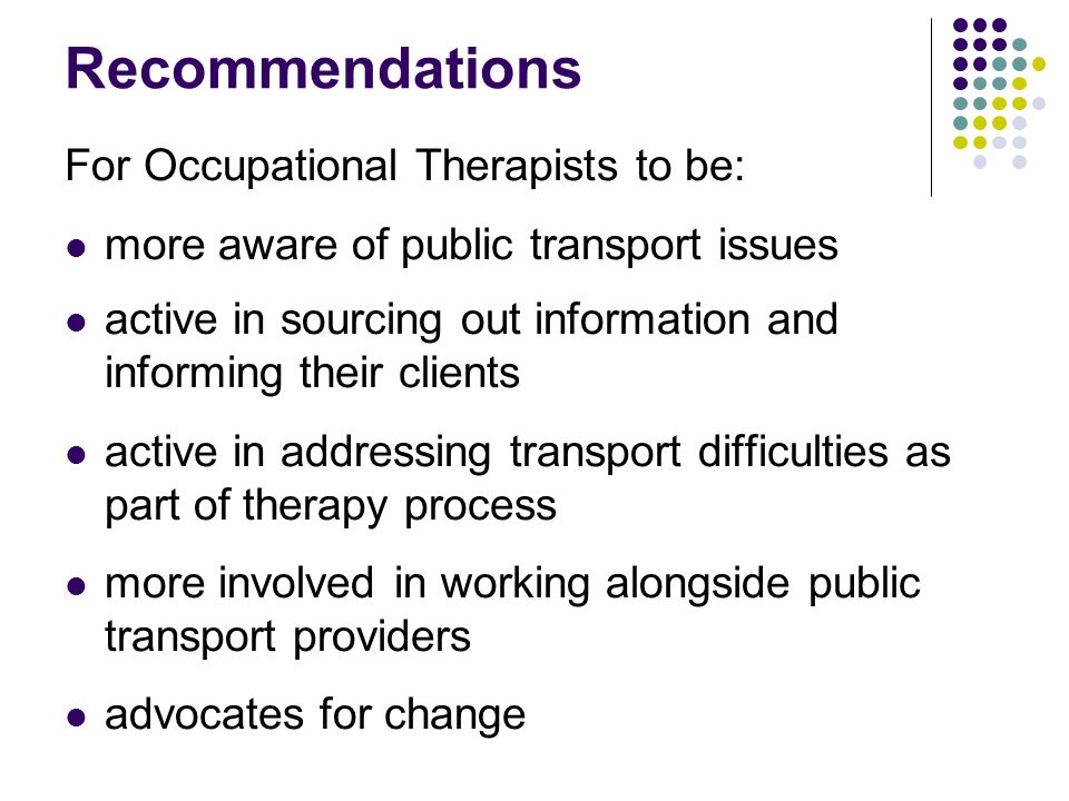 Recommendations For Occupational Therapists to be: more aware of public transport issues active in sourcing out information and informing their clients active in addressing transport difficulties as part of therapy process more involved in working alongside public transport providers advocates for change