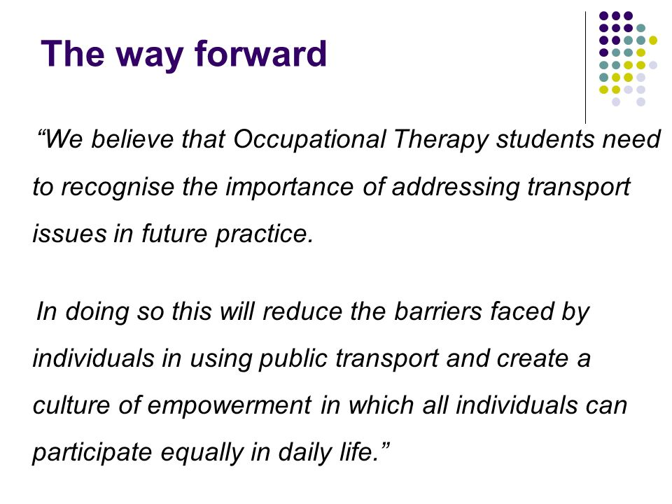 The way forward We believe that Occupational Therapy students need to recognise the importance of addressing transport issues in future practice.