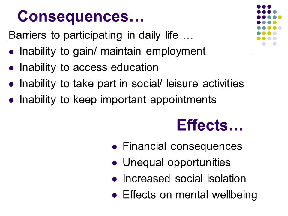 Consequences… Barriers to participating in daily life … Inability to gain/ maintain employment Inability to access education Inability to take part in social/ leisure activities Inability to keep important appointments Effects… Financial consequences Unequal opportunities Increased social isolation Effects on mental wellbeing