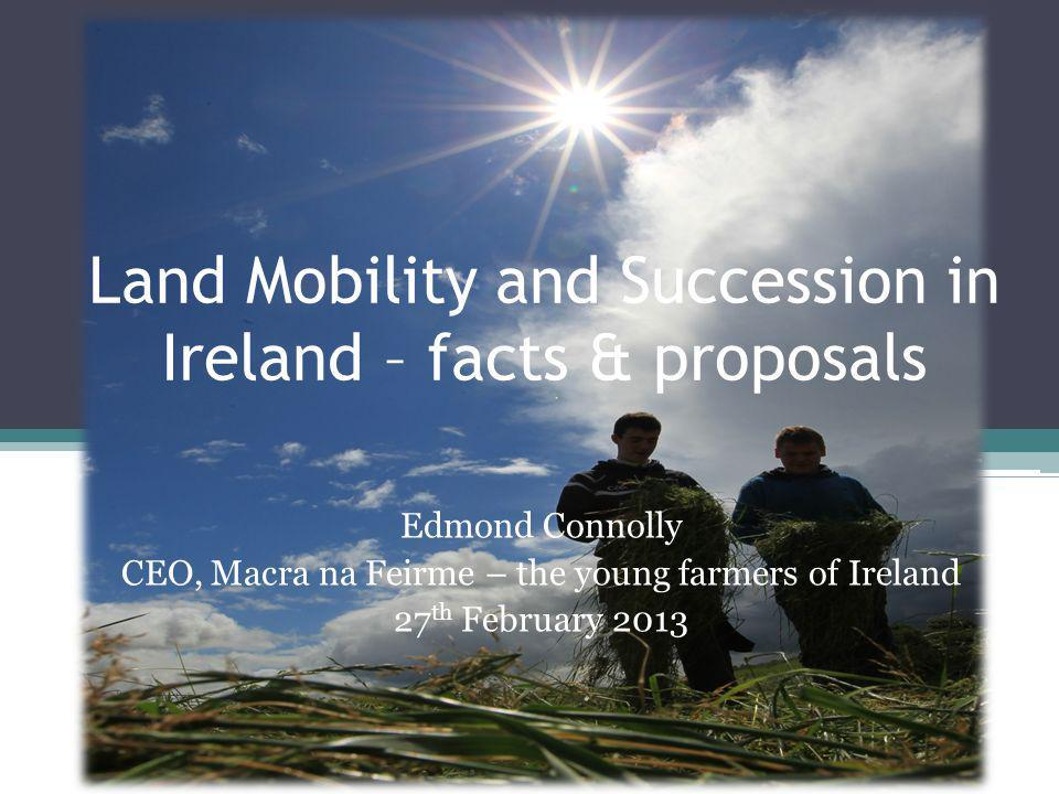 Land Mobility and Succession in Ireland – facts & proposals Edmond Connolly CEO, Macra na Feirme – the young farmers of Ireland 27 th February 2013