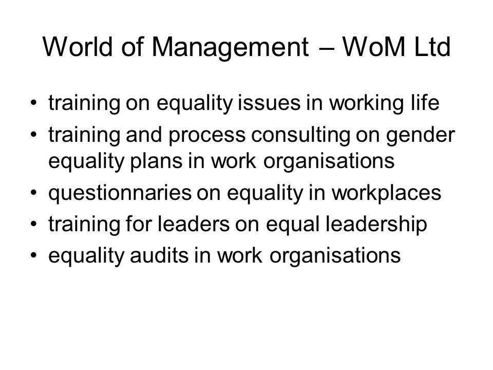 World of Management – WoM Ltd training on equality issues in working life training and process consulting on gender equality plans in work organisations questionnaries on equality in workplaces training for leaders on equal leadership equality audits in work organisations