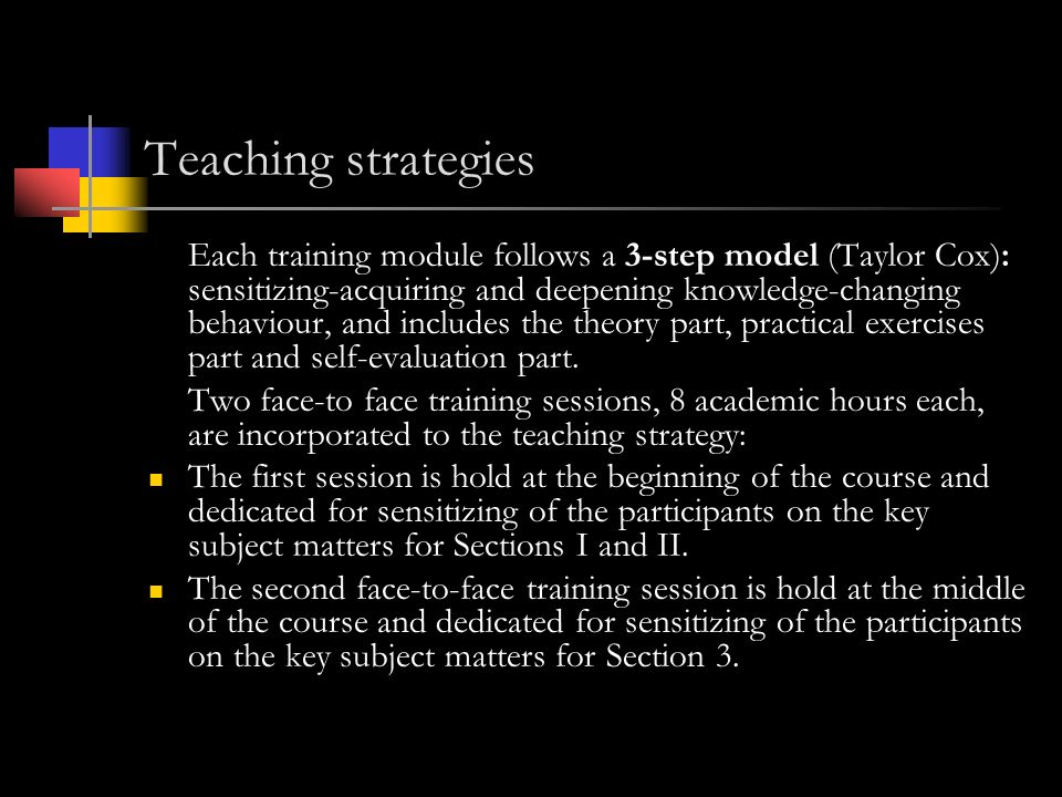 Teaching strategies Each training module follows a 3-step model (Taylor Cox): sensitizing-acquiring and deepening knowledge-changing behaviour, and includes the theory part, practical exercises part and self-evaluation part.