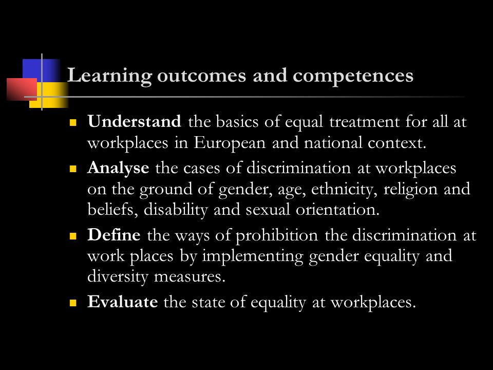 Learning outcomes and competences Understand the basics of equal treatment for all at workplaces in European and national context.