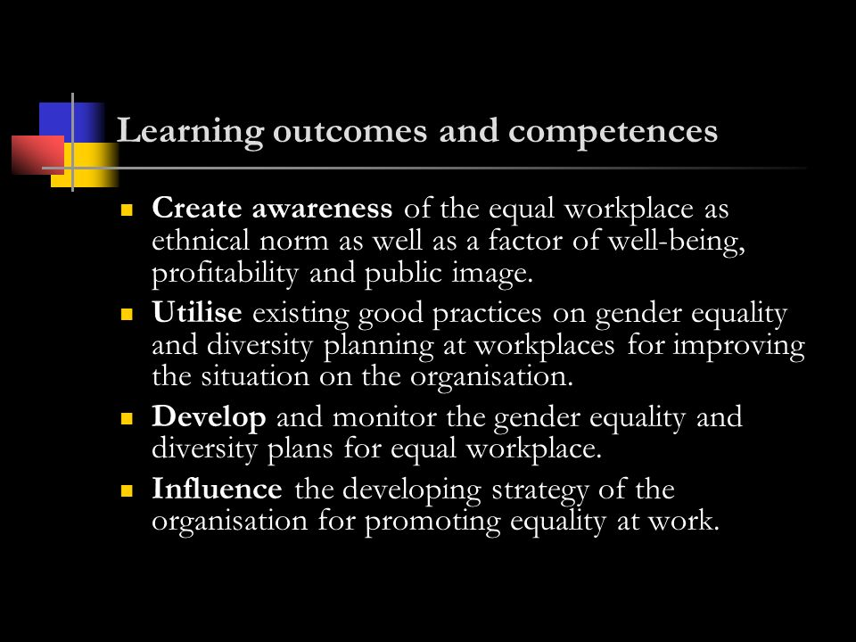 Learning outcomes and competences Create awareness of the equal workplace as ethnical norm as well as a factor of well-being, profitability and public image.