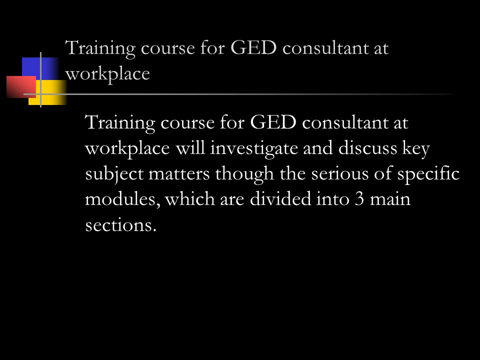 Training course for GED consultant at workplace Training course for GED consultant at workplace will investigate and discuss key subject matters though the serious of specific modules, which are divided into 3 main sections.