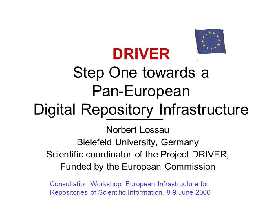 DRIVER Step One towards a Pan-European Digital Repository Infrastructure Norbert Lossau Bielefeld University, Germany Scientific coordinator of the Project DRIVER, Funded by the European Commission Consultation Workshop: European Infrastructure for Repositories of Scientific Information, 8-9 June 2006