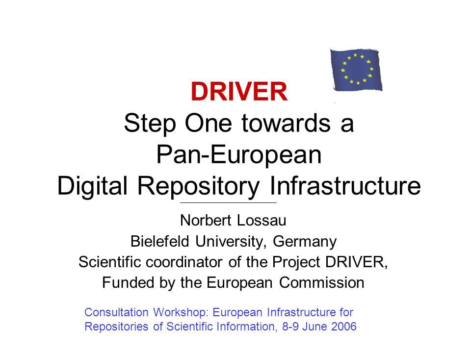 DRIVER Step One towards a Pan-European Digital Repository Infrastructure Norbert Lossau Bielefeld University, Germany Scientific coordinator of the Pr