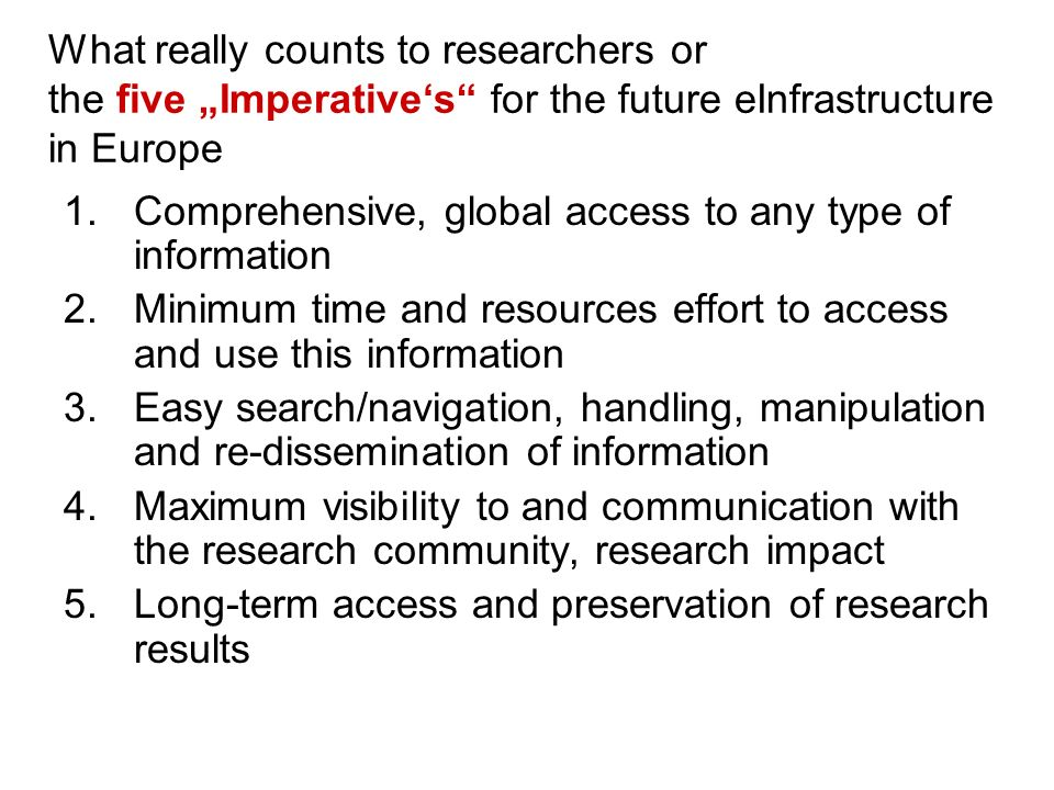 What really counts to researchers or the five Imperatives for the future eInfrastructure in Europe 1.Comprehensive, global access to any type of information 2.Minimum time and resources effort to access and use this information 3.Easy search/navigation, handling, manipulation and re-dissemination of information 4.Maximum visibility to and communication with the research community, research impact 5.Long-term access and preservation of research results