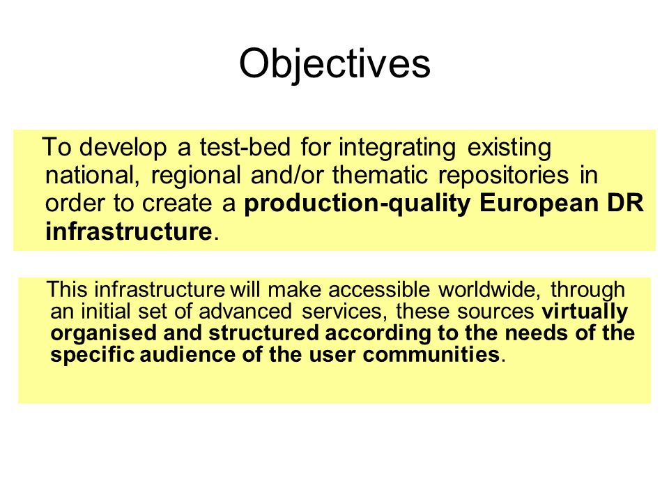Objectives To develop a test-bed for integrating existing national, regional and/or thematic repositories in order to create a production-quality European DR infrastructure.