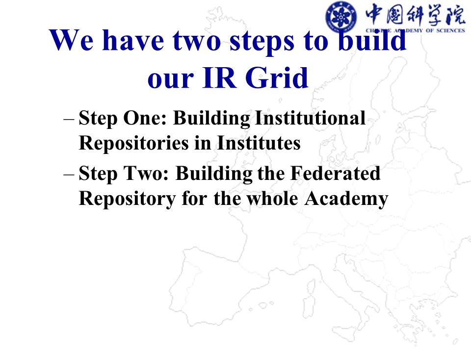 We have two steps to build our IR Grid –Step One: Building Institutional Repositories in Institutes –Step Two: Building the Federated Repository for the whole Academy