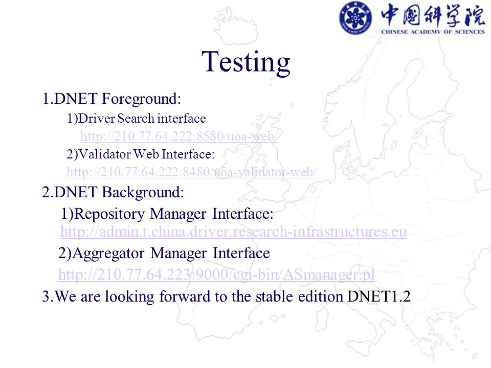 Testing 1.DNET Foreground: 1)Driver Search interface http://210.77.64.222:8580/uoa-web/ 2)Validator Web Interface: http://210.77.64.222:8480/uoa-validator-web/ 2.DNET Background: 1)Repository Manager Interface: http://admin.t.china.driver.research-infrastructures.eu http://admin.t.china.driver.research-infrastructures.eu 2)Aggregator Manager Interface http://210.77.64.223:9000/cgi-bin/ASmanager.pl 3.We are looking forward to the stable edition DNET1.2