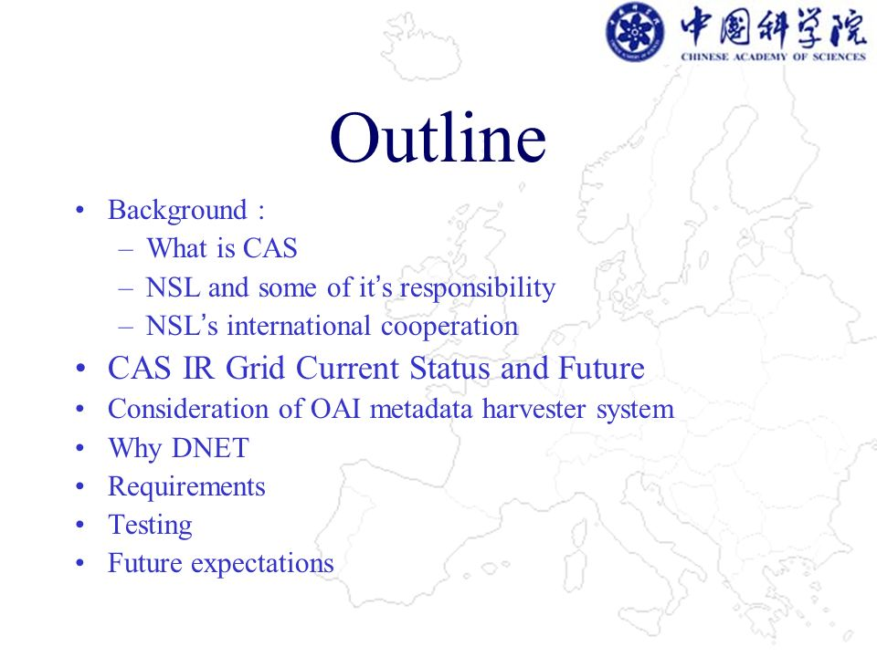 Outline Background : –What is CAS –NSL and some of it s responsibility –NSL s international cooperation CAS IR Grid Current Status and Future Consideration of OAI metadata harvester system Why DNET Requirements Testing Future expectations