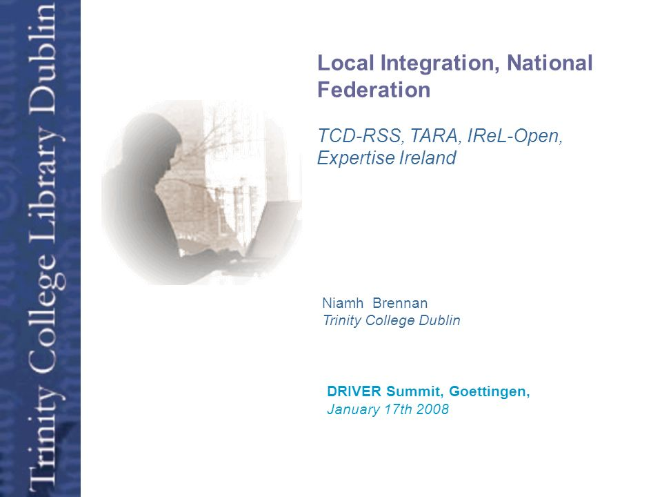 Open Access Niamh Brennan Trinity College Dublin DRIVER Summit, Goettingen, January 17th 2008 Local Integration, National Federation TCD-RSS, TARA, IR