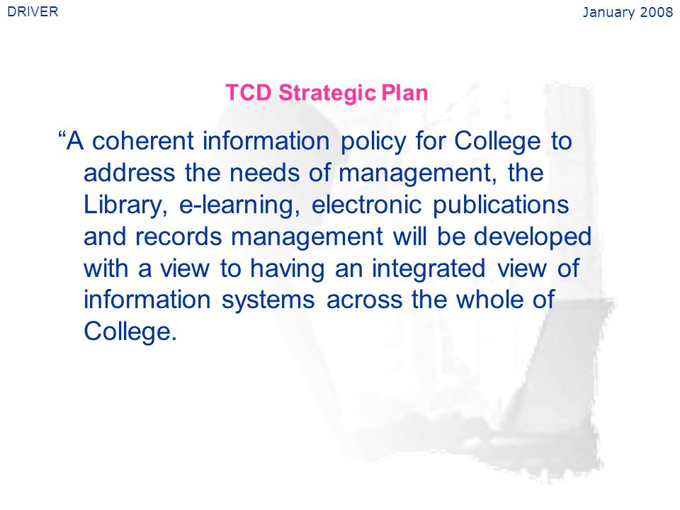 January 2008 DRIVER TCD Strategic Plan A coherent information policy for College to address the needs of management, the Library, e-learning, electronic publications and records management will be developed with a view to having an integrated view of information systems across the whole of College.
