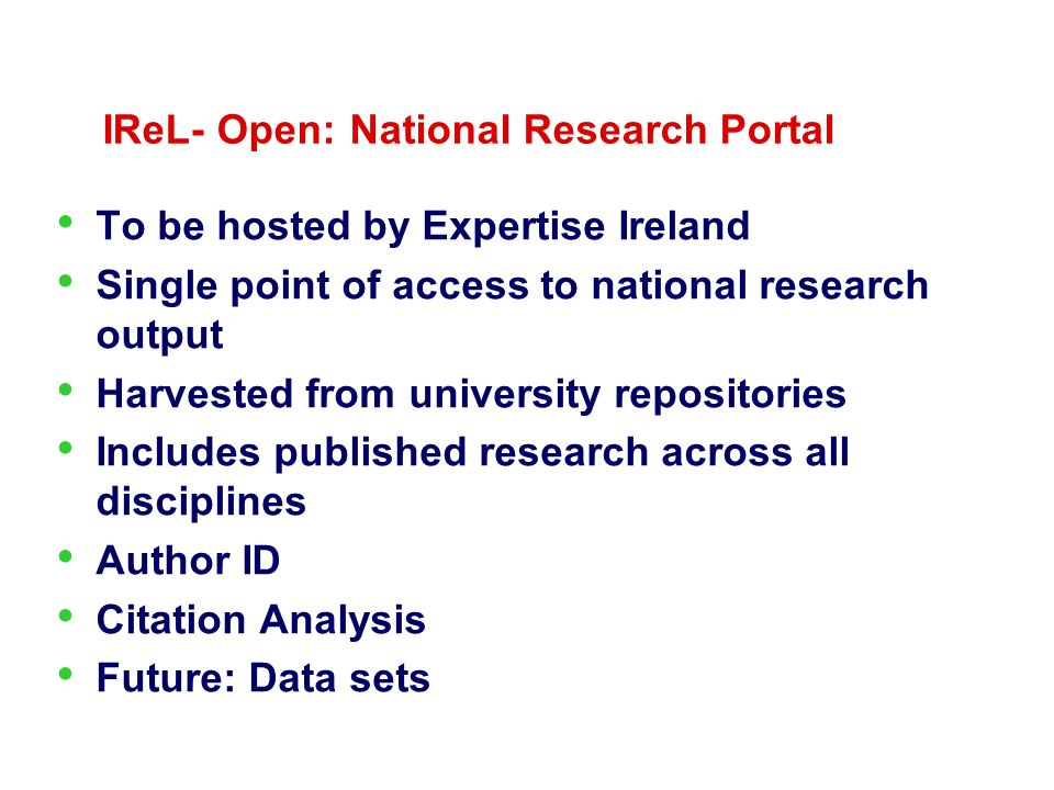 IReL- Open: National Research Portal To be hosted by Expertise Ireland Single point of access to national research output Harvested from university repositories Includes published research across all disciplines Author ID Citation Analysis Future: Data sets