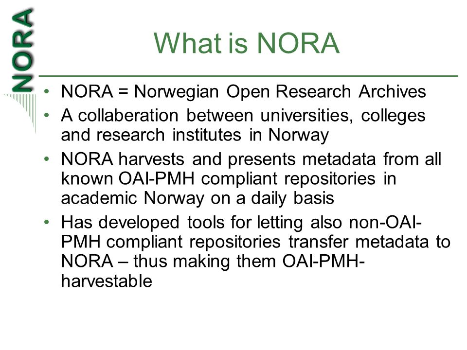 What is NORA NORA = Norwegian Open Research Archives A collaberation between universities, colleges and research institutes in Norway NORA harvests and presents metadata from all known OAI-PMH compliant repositories in academic Norway on a daily basis Has developed tools for letting also non-OAI- PMH compliant repositories transfer metadata to NORA – thus making them OAI-PMH- harvestable
