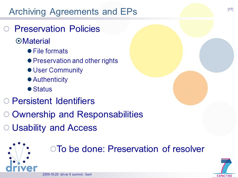 driver II summit, Gent Preservation Policies Material File formats Preservation and other rights User Community Authenticity Status Persistent Identifiers Ownership and Responsabilities Usability and Access Archiving Agreements and EPs To be done: Preservation of resolver [17]