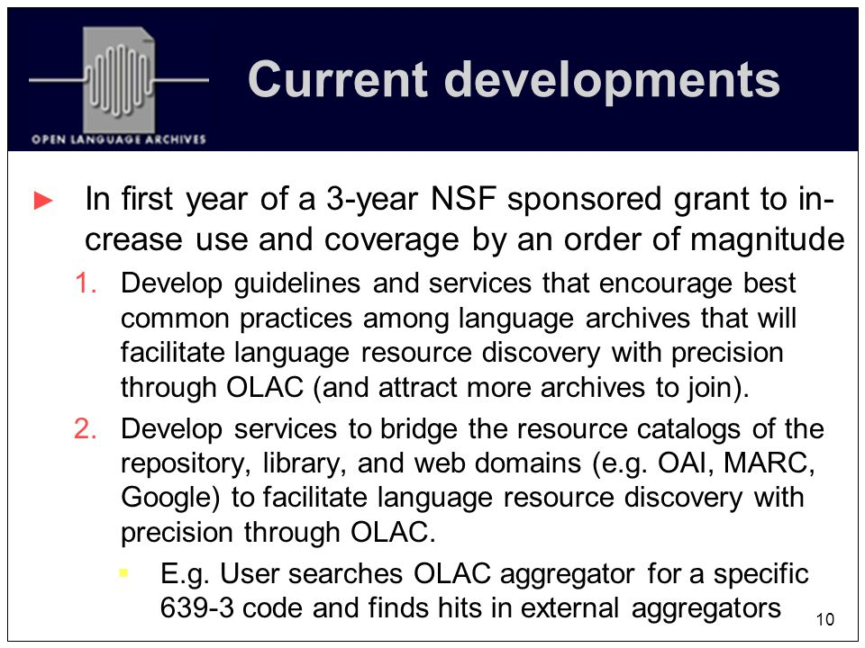 10 Current developments In first year of a 3-year NSF sponsored grant to in- crease use and coverage by an order of magnitude 1.Develop guidelines and services that encourage best common practices among language archives that will facilitate language resource discovery with precision through OLAC (and attract more archives to join).