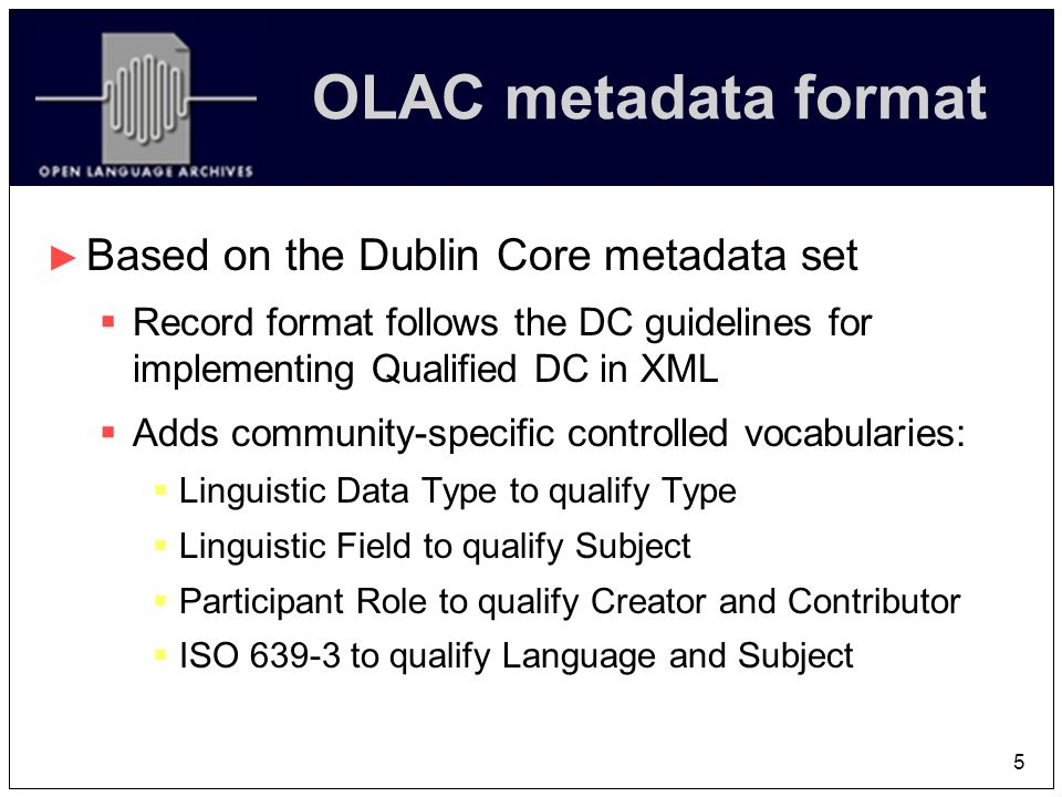 5 OLAC metadata format Based on the Dublin Core metadata set Record format follows the DC guidelines for implementing Qualified DC in XML Adds community-specific controlled vocabularies: Linguistic Data Type to qualify Type Linguistic Field to qualify Subject Participant Role to qualify Creator and Contributor ISO 639-3 to qualify Language and Subject