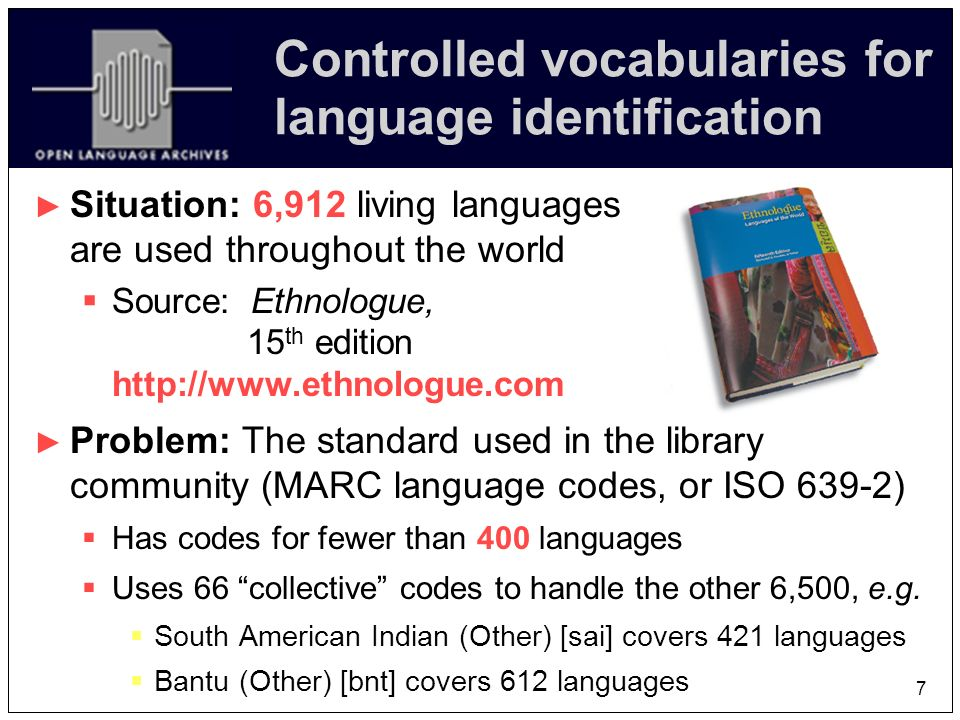 7 Controlled vocabularies for language identification Situation: 6,912 living languages are used throughout the world Source: Ethnologue, 15 th edition http://www.ethnologue.com Problem: The standard used in the library community (MARC language codes, or ISO 639-2) Has codes for fewer than 400 languages Uses 66 collective codes to handle the other 6,500, e.g.