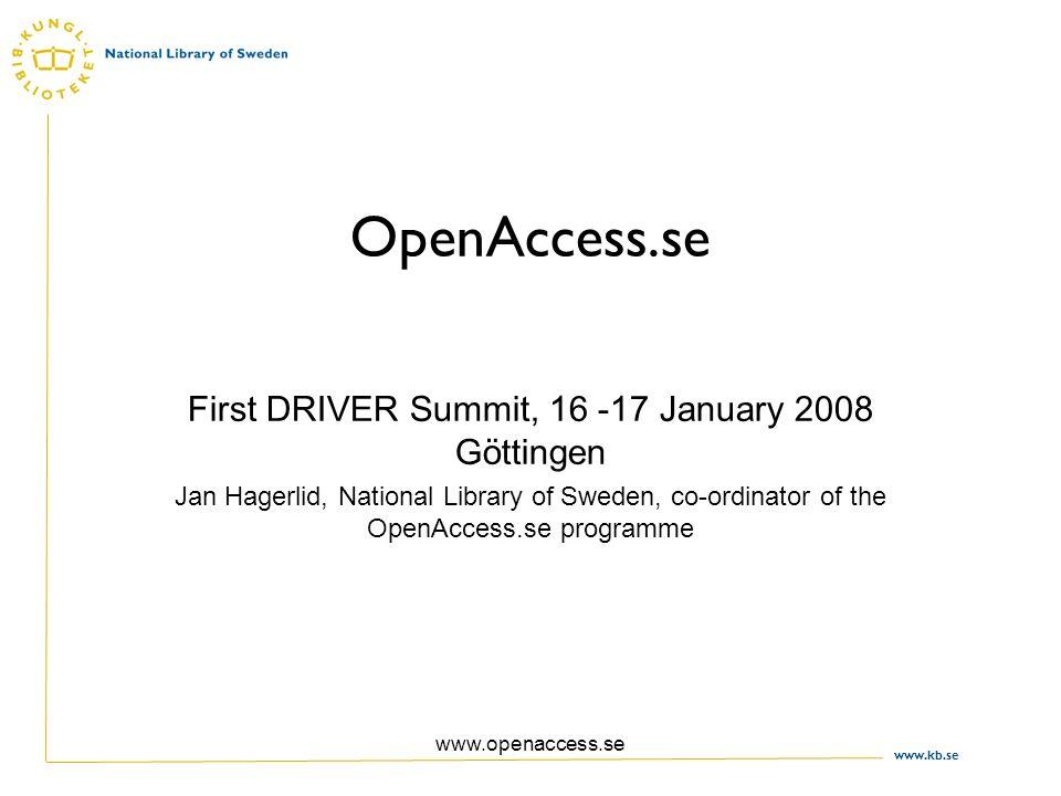 www.kb.se www.openaccess.se OpenAccess.se First DRIVER Summit, 16 -17 January 2008 Göttingen Jan Hagerlid, National Library of Sweden, co-ordinator of