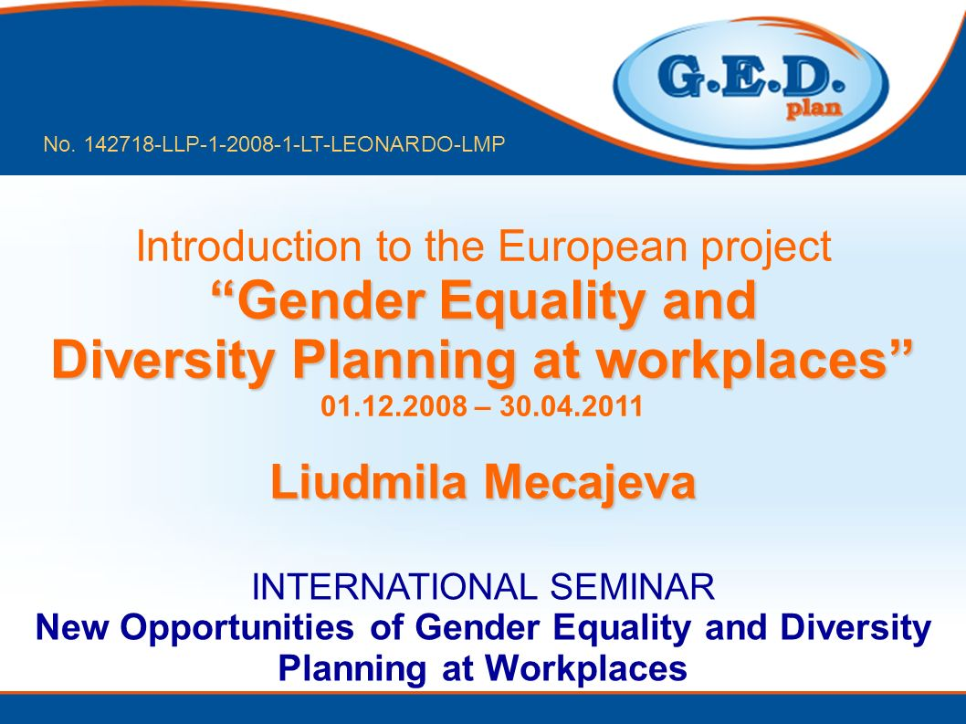 Gender Equality and Diversity Planning at workplaces Introduction to the European project Gender Equality and Diversity Planning at workplaces 01.12.2008 – 30.04.2011 Liudmila Mecajeva INTERNATIONAL SEMINAR New Opportunities of Gender Equality and Diversity Planning at Workplaces No.