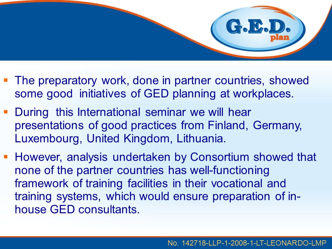No. 142718-LLP-1-2008-1-LT-LEONARDO-LMP The preparatory work, done in partner countries, showed some good initiatives of GED planning at workplaces. D