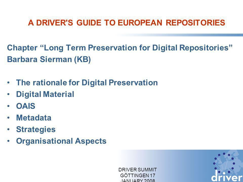 DRIVER SUMMIT GÖTTINGEN 17 JANUARY 2008 A DRIVER S GUIDE TO EUROPEAN REPOSITORIES Chapter Long Term Preservation for Digital Repositories Barbara Sierman (KB) The rationale for Digital Preservation Digital Material OAIS Metadata Strategies Organisational Aspects