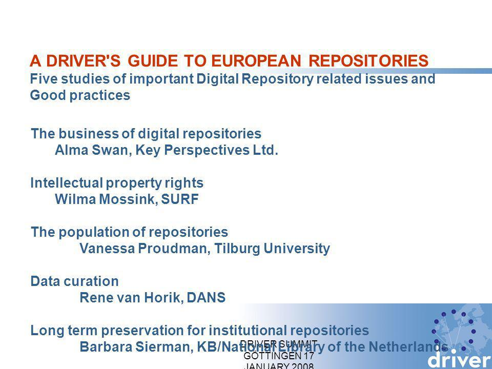 DRIVER SUMMIT GÖTTINGEN 17 JANUARY 2008 A DRIVER S GUIDE TO EUROPEAN REPOSITORIES Five studies of important Digital Repository related issues and Good practices The business of digital repositories Alma Swan, Key Perspectives Ltd.