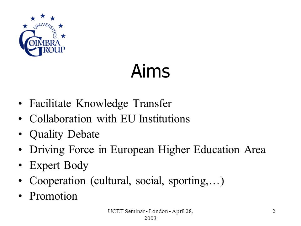 UCET Seminar - London - April 28, Aims Facilitate Knowledge Transfer Collaboration with EU Institutions Quality Debate Driving Force in European Higher Education Area Expert Body Cooperation (cultural, social, sporting,…) Promotion