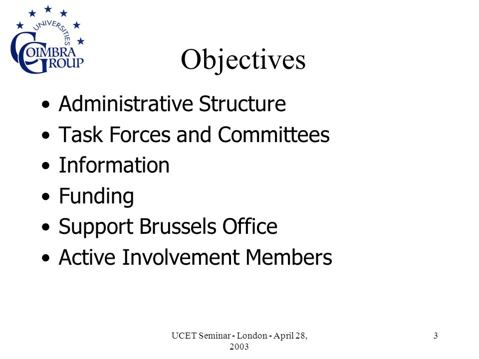 UCET Seminar - London - April 28, 2003 3 Objectives Administrative Structure Task Forces and Committees Information Funding Support Brussels Office Active Involvement Members