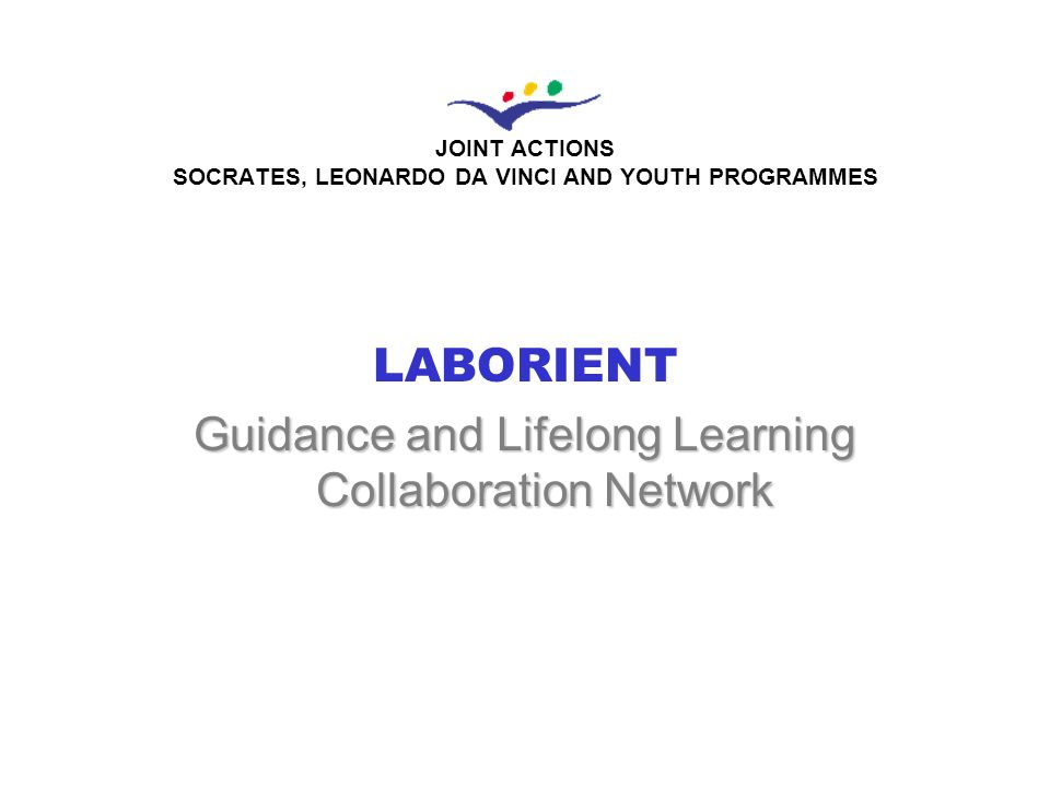 L A B O R I E N T G u i d a n c e a n d L i f e l o n g L e a r n i n g C o l l a b o r a t i o n N e t w o r k GENERAL AIM The LABORIENT project aims at developing a virtual collaborative learning platform among Guidance and advising professionals, policy makers and to a further extent users aiming at defining a new Lifelong Guidance Model with the regional level as the focus and establishing a common knowledge ground to support policy orientation, definition, implementation and evaluation at regional and local level and the respective integration of action